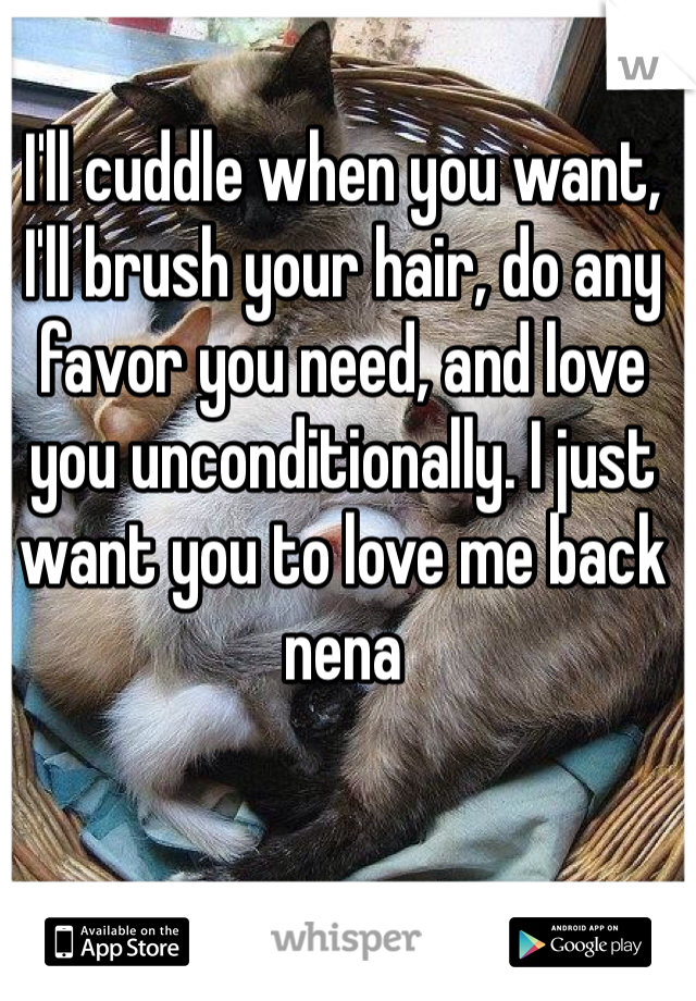 I'll cuddle when you want, I'll brush your hair, do any favor you need, and love you unconditionally. I just want you to love me back nena