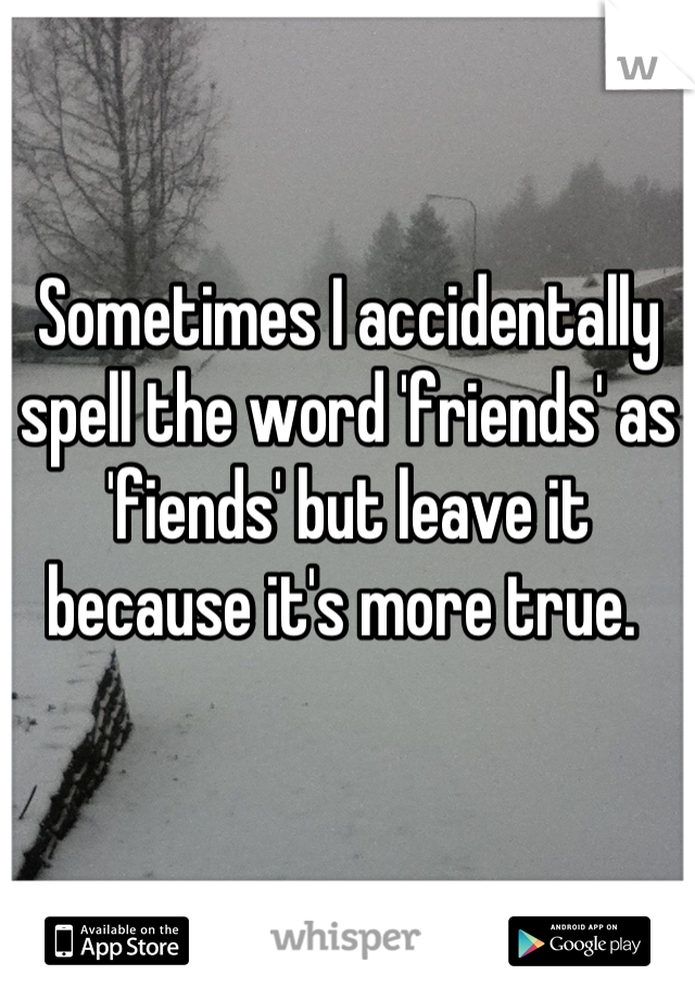 Sometimes I accidentally spell the word 'friends' as 'fiends' but leave it because it's more true.