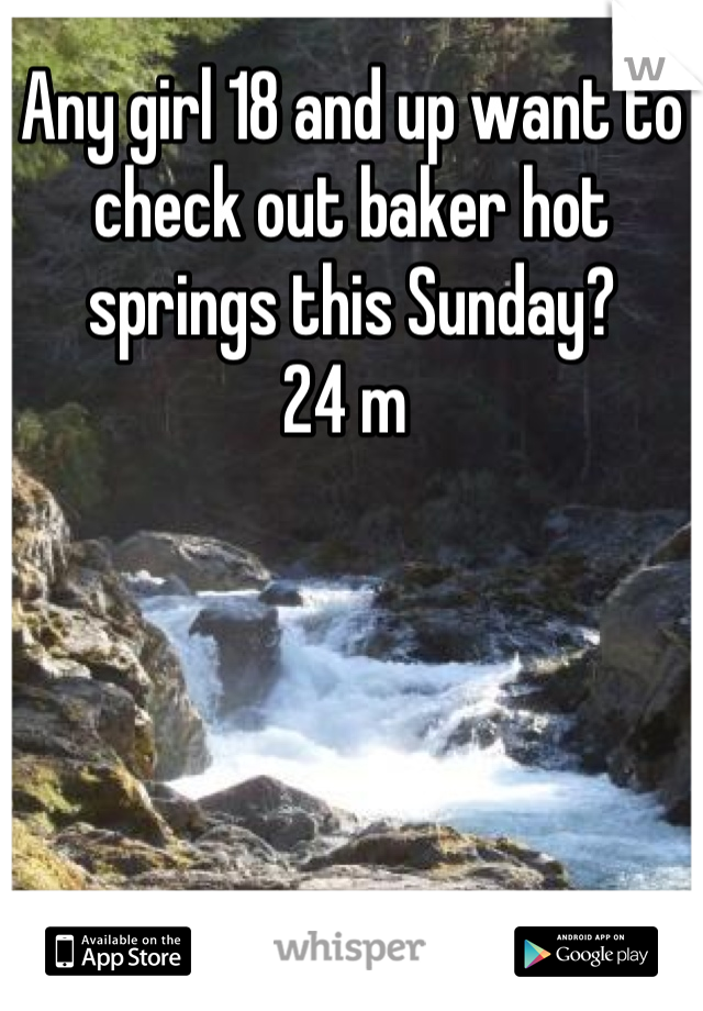 Any girl 18 and up want to check out baker hot springs this Sunday?   24 m