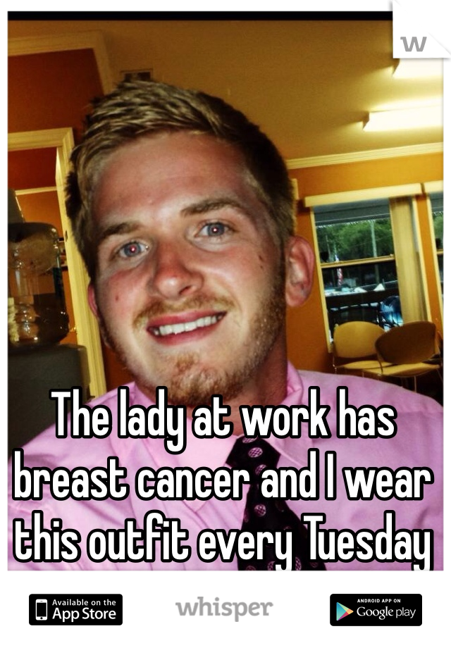 The lady at work has breast cancer and I wear this outfit every Tuesday to show my support