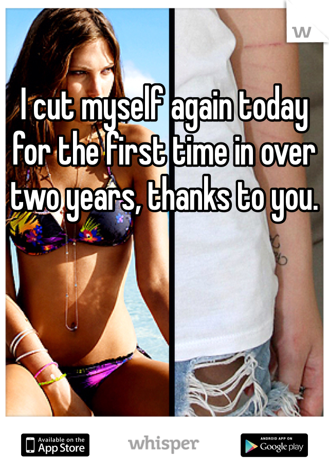 I cut myself again today for the first time in over two years, thanks to you.