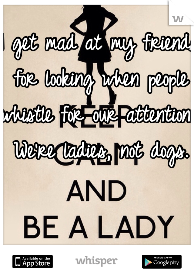 I get mad at my friends for looking when people whistle for our attention. We're ladies, not dogs.