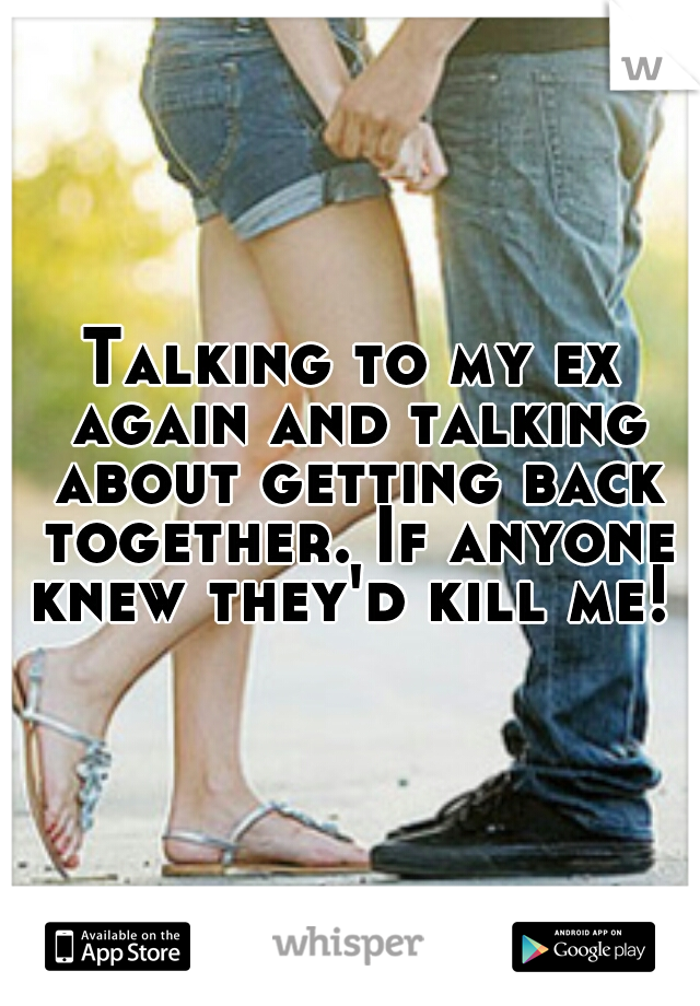 Talking to my ex again and talking about getting back together. If anyone knew they'd kill me!