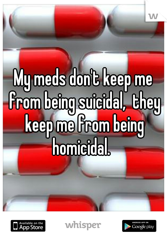 My meds don't keep me from being suicidal,  they keep me from being homicidal.