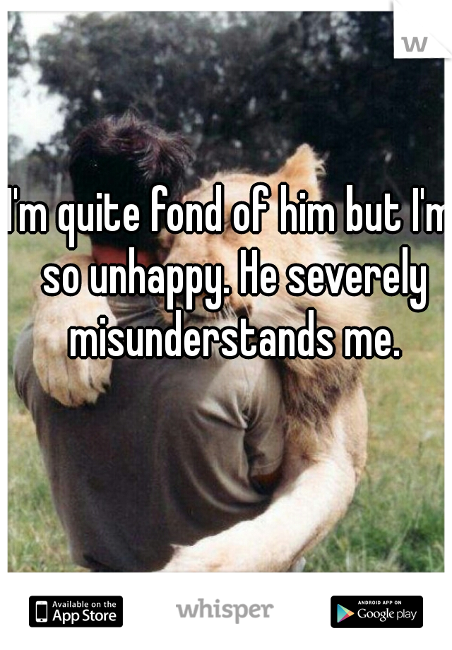 I'm quite fond of him but I'm so unhappy. He severely misunderstands me.