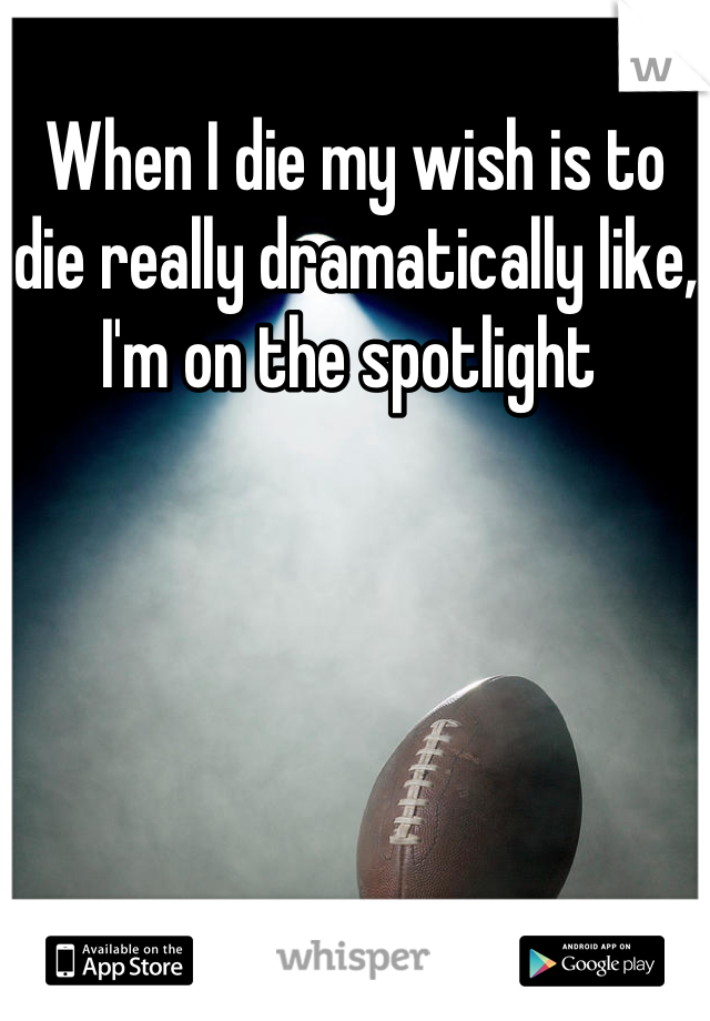 When I die my wish is to die really dramatically like, I'm on the spotlight
