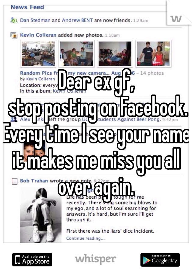 Dear ex gf,  stop posting on Facebook. Every time I see your name it makes me miss you all over again.