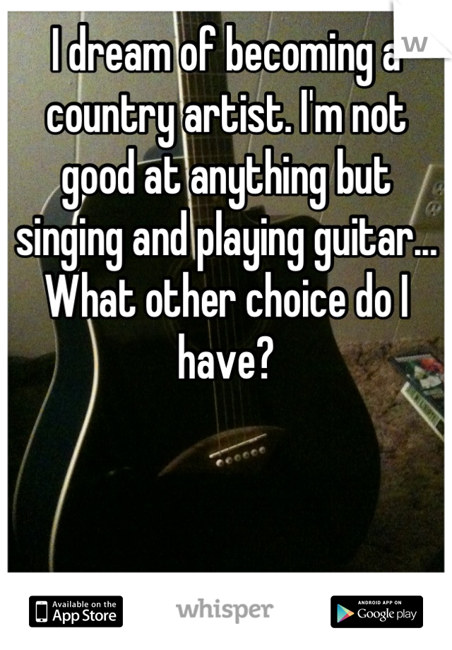 I dream of becoming a country artist. I'm not good at anything but singing and playing guitar... What other choice do I have?