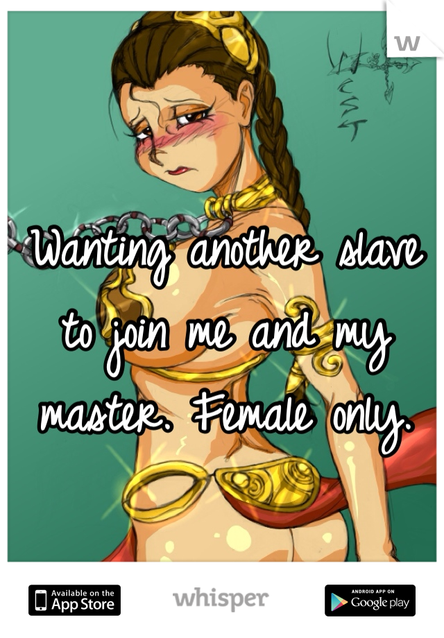 Wanting another slave to join me and my master. Female only.