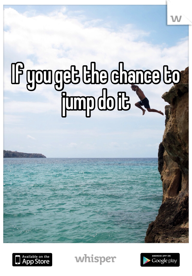 If you get the chance to jump do it