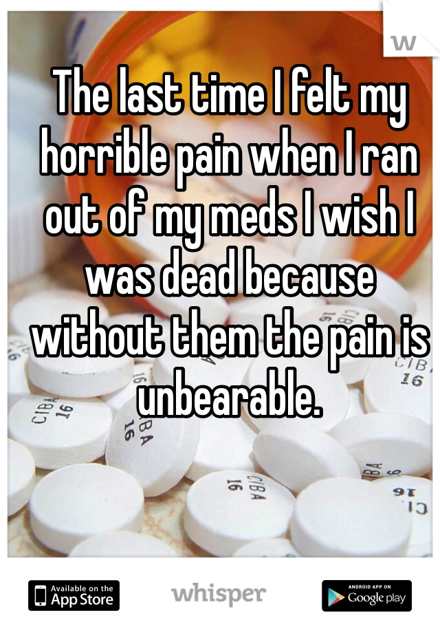 The last time I felt my horrible pain when I ran out of my meds I wish I was dead because without them the pain is unbearable.