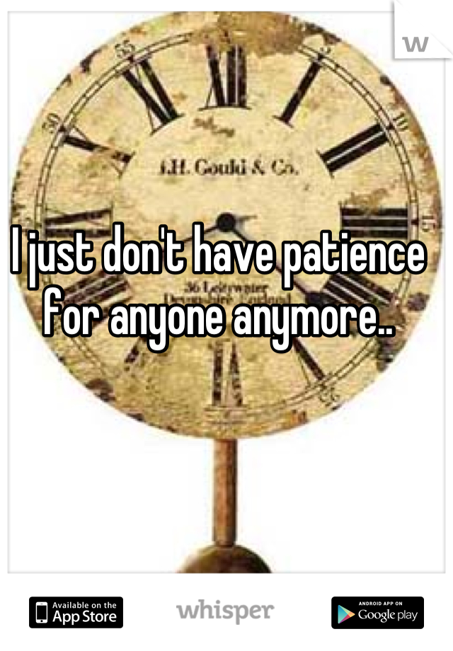 I just don't have patience for anyone anymore..