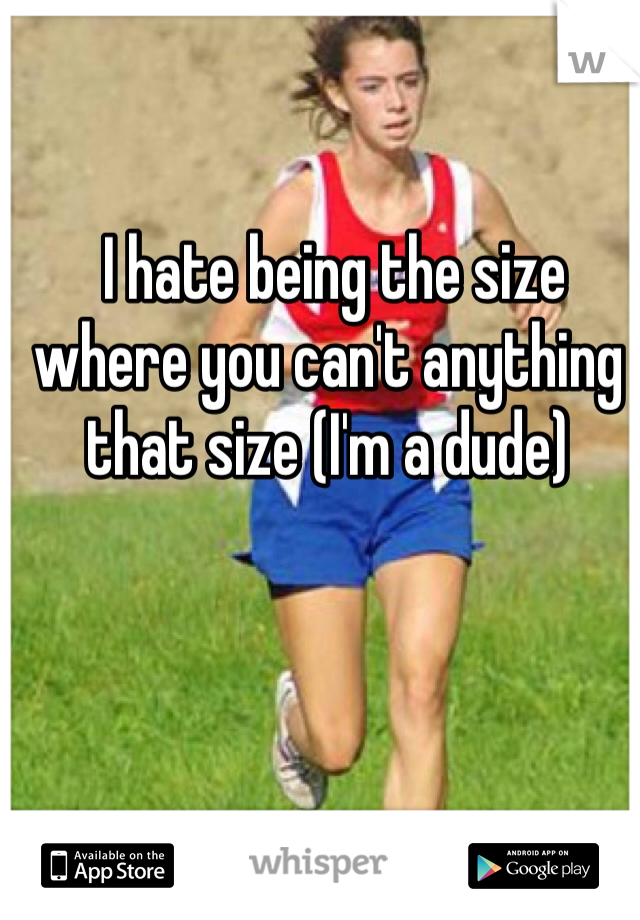 I hate being the size where you can't anything that size (I'm a dude)