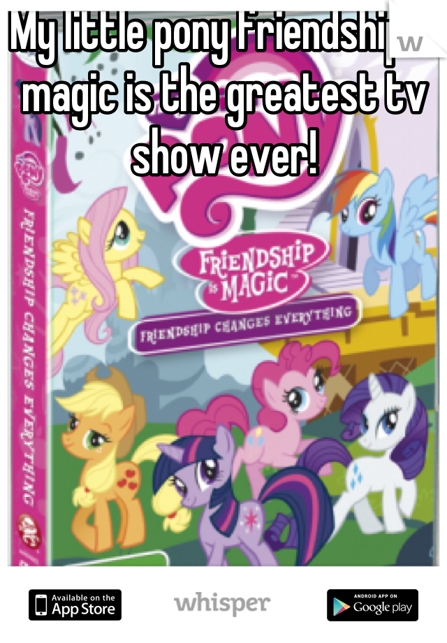 My little pony friendship is magic is the greatest tv show ever!