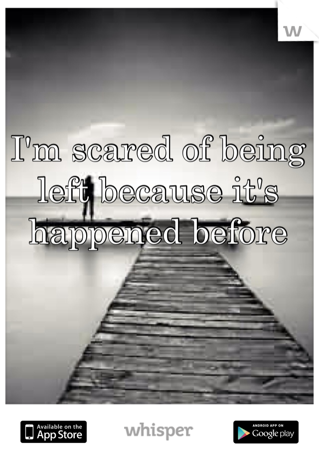 I'm scared of being left because it's happened before