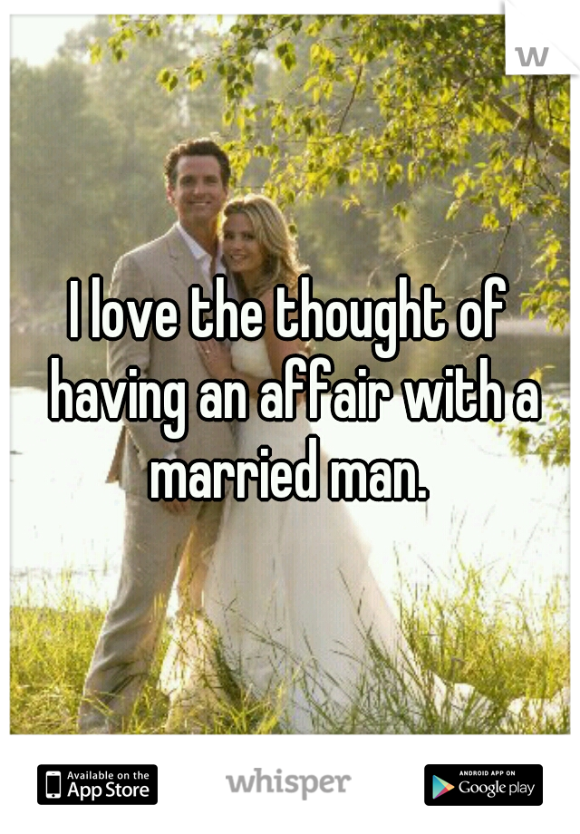 I love the thought of having an affair with a married man.