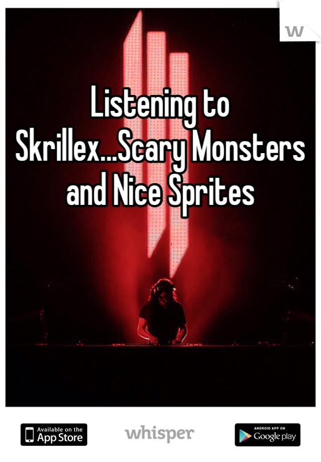 Listening to Skrillex...Scary Monsters and Nice Sprites