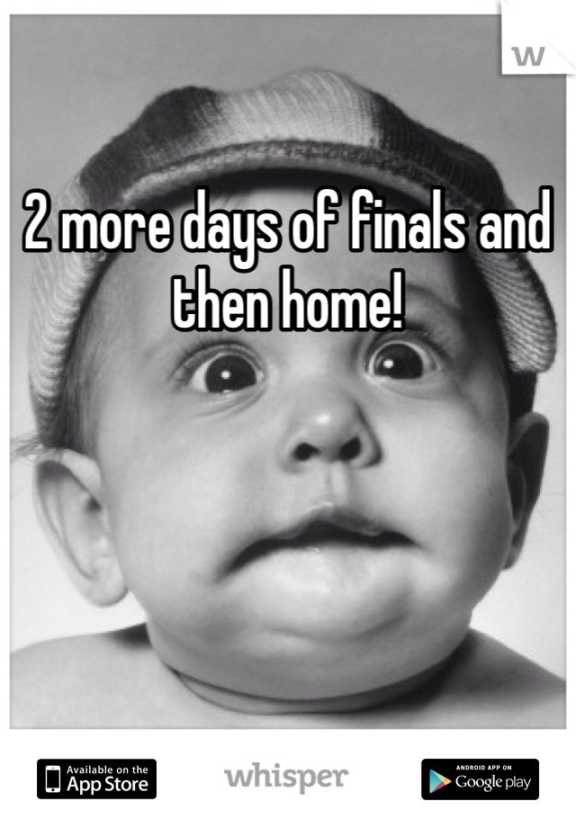 2 more days of finals and then home!