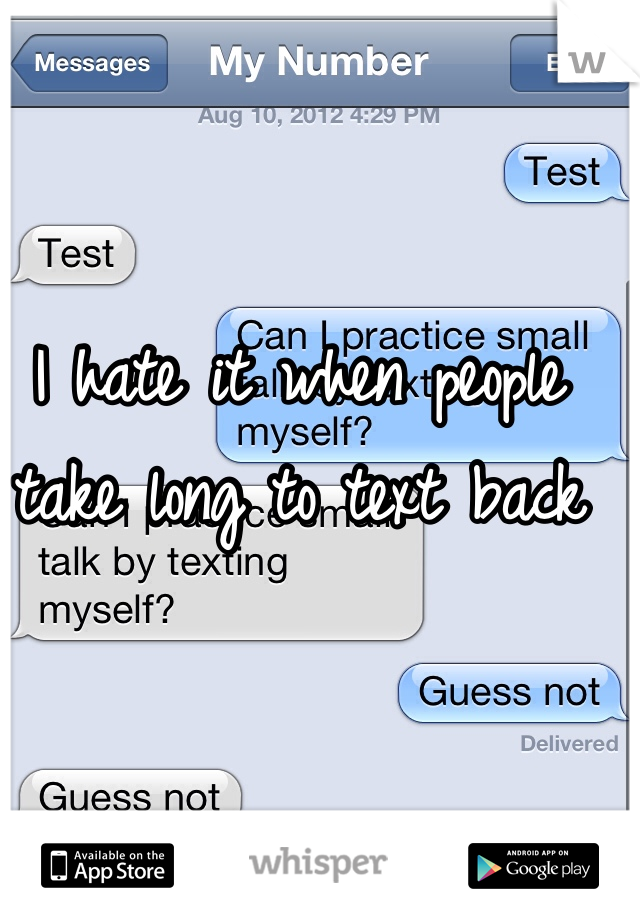 I hate it when people take long to text back