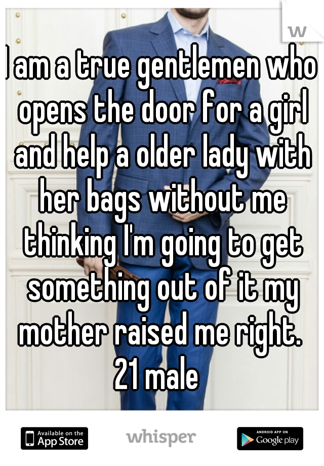 I am a true gentlemen who opens the door for a girl and help a older lady with her bags without me thinking I'm going to get something out of it my mother raised me right.  21 male