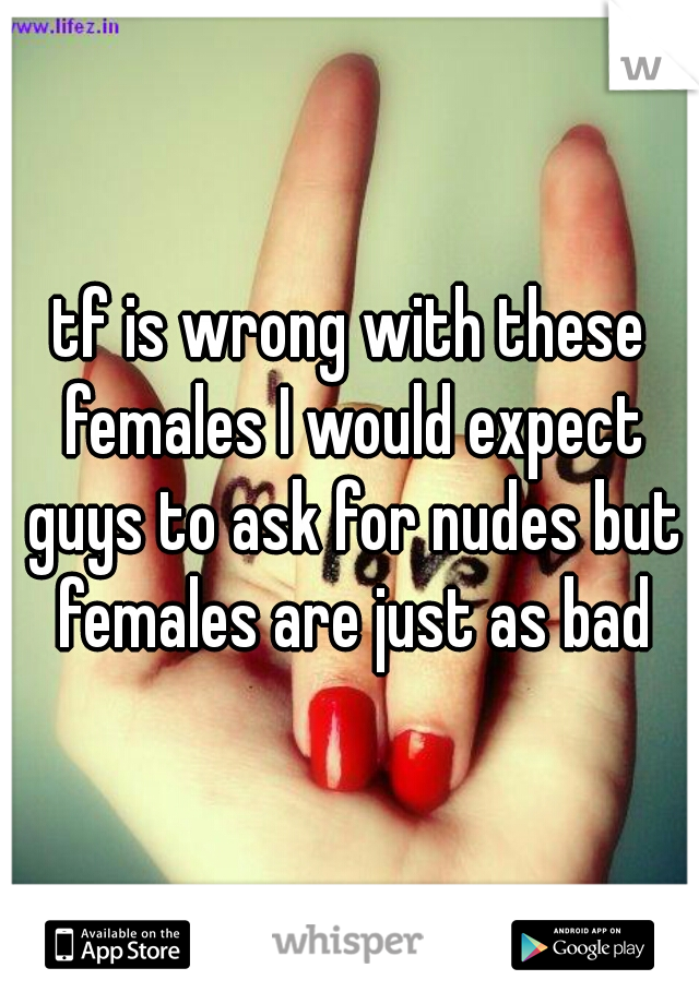 tf is wrong with these females I would expect guys to ask for nudes but females are just as bad