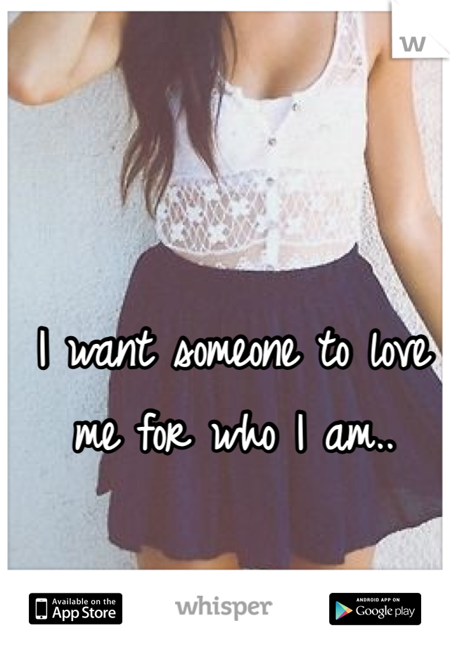 I want someone to love me for who I am..