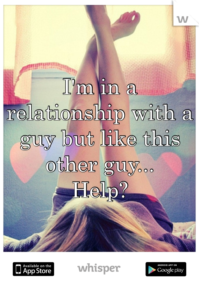 I'm in a relationship with a guy but like this other guy... Help?