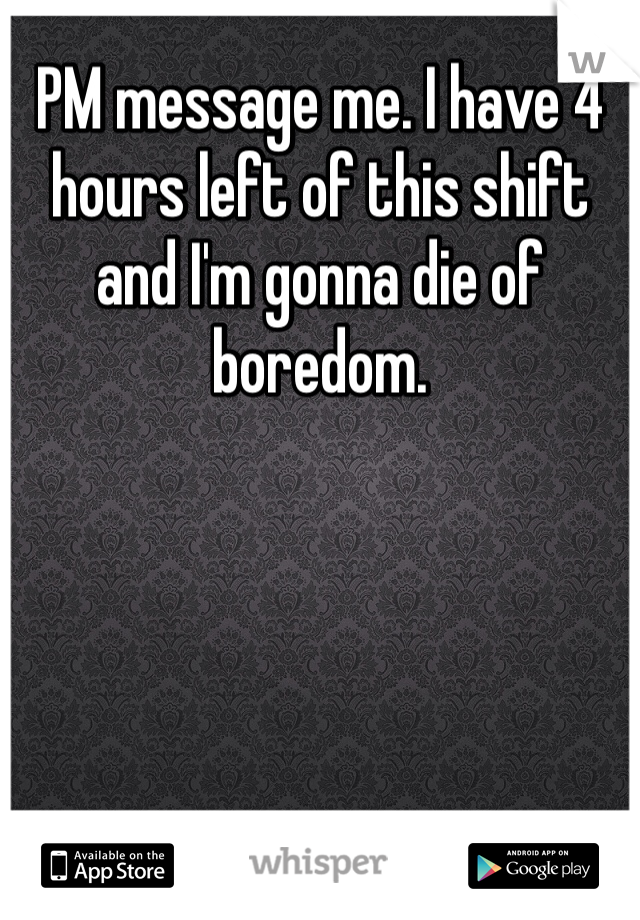 PM message me. I have 4 hours left of this shift and I'm gonna die of boredom.