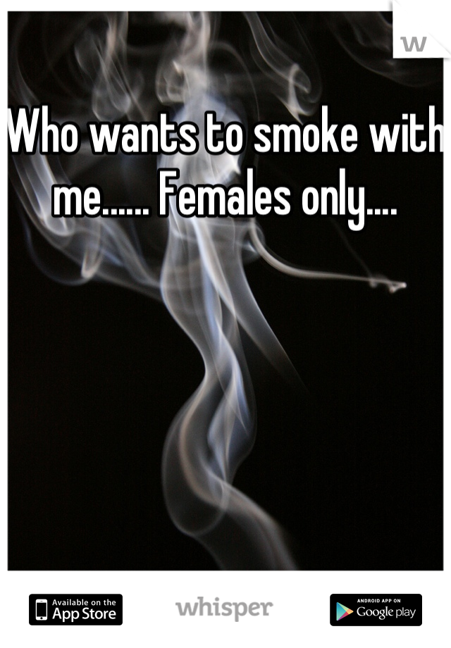 Who wants to smoke with me...... Females only....