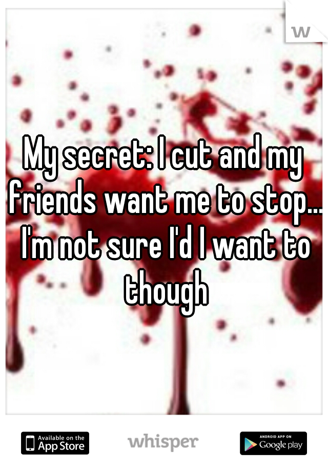 My secret: I cut and my friends want me to stop... I'm not sure I'd I want to though