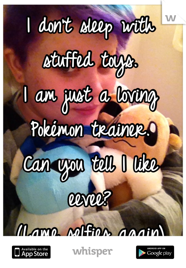 I don't sleep with stuffed toys. I am just a loving Pokémon trainer. Can you tell I like eevee?  (Lame selfies again)