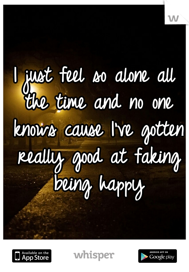 I just feel so alone all the time and no one knows cause I've gotten really good at faking being happy