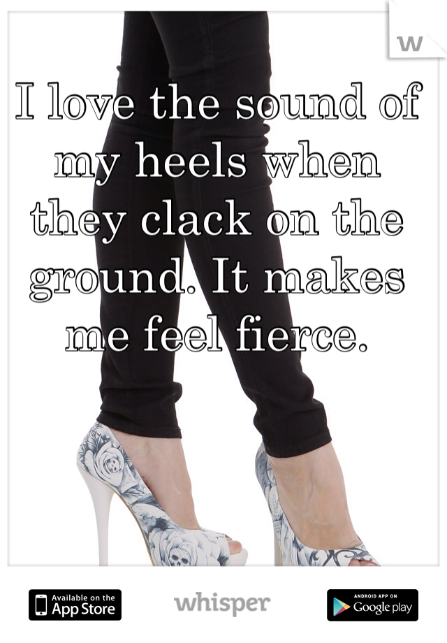 I love the sound of my heels when they clack on the ground. It makes me feel fierce.