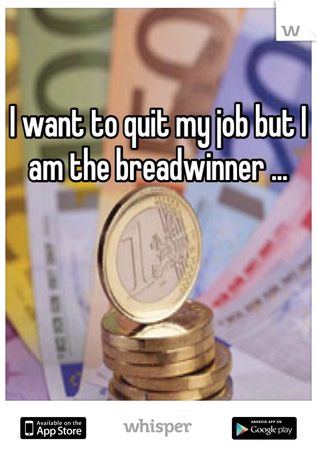 I want to quit my job but I am the breadwinner ...
