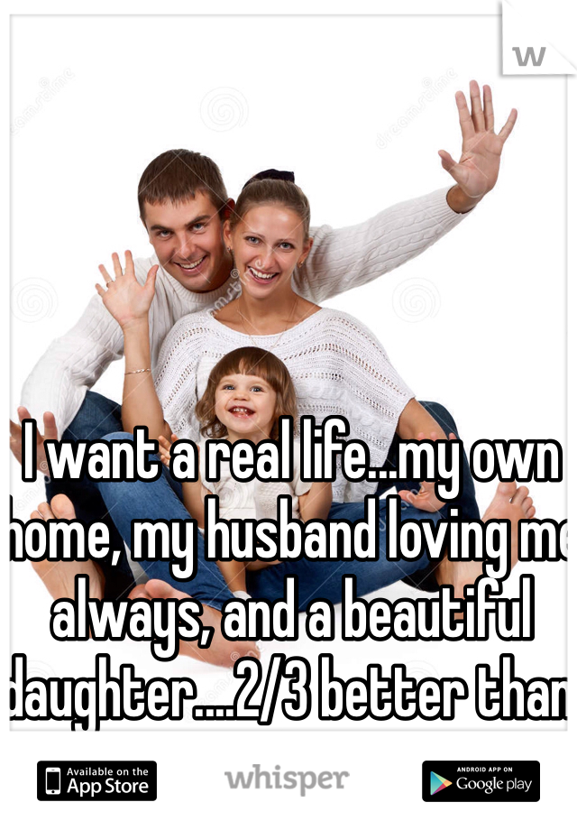 I want a real life...my own home, my husband loving me always, and a beautiful daughter....2/3 better than 0