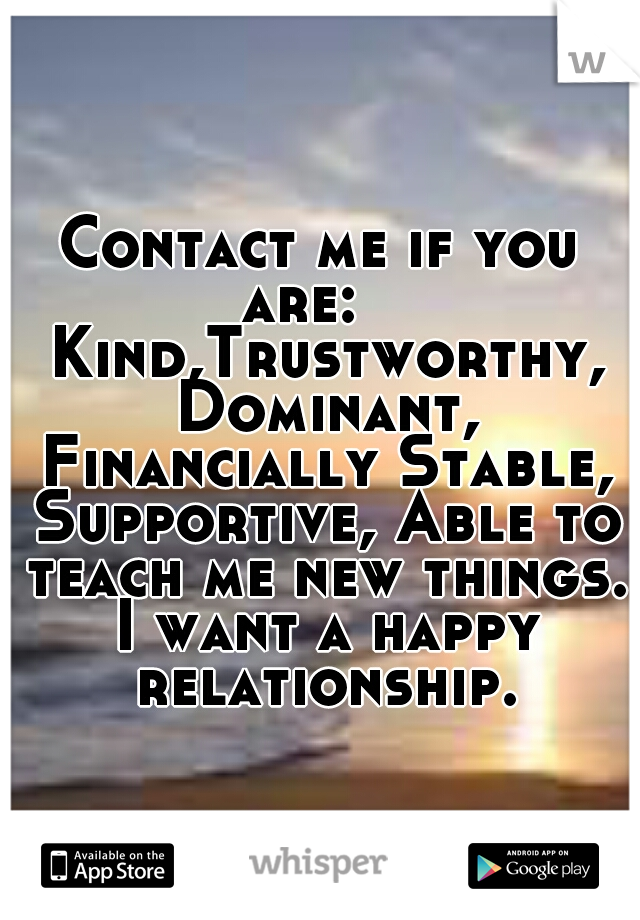 Contact me if you are:    Kind,Trustworthy, Dominant, Financially Stable, Supportive, Able to teach me new things. I want a happy relationship.