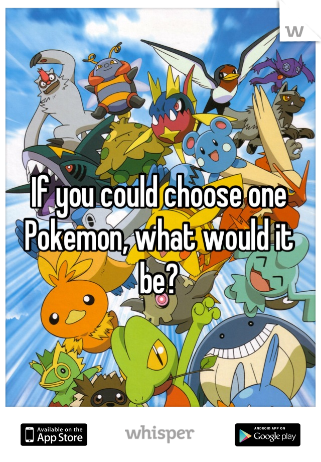 If you could choose one Pokemon, what would it be?