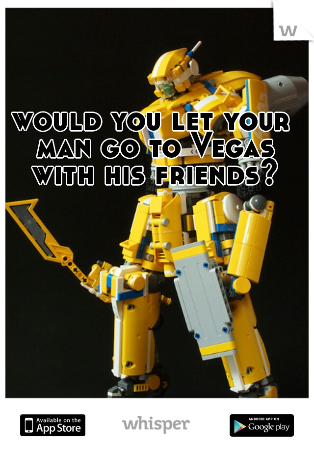 would you let your man go to Vegas with his friends?