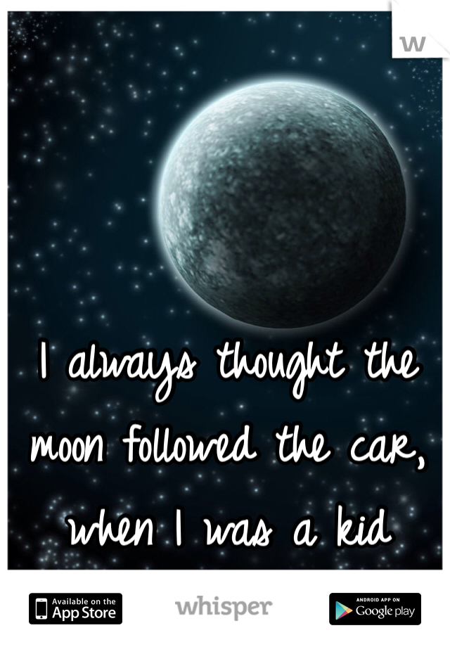 I always thought the moon followed the car, when I was a kid