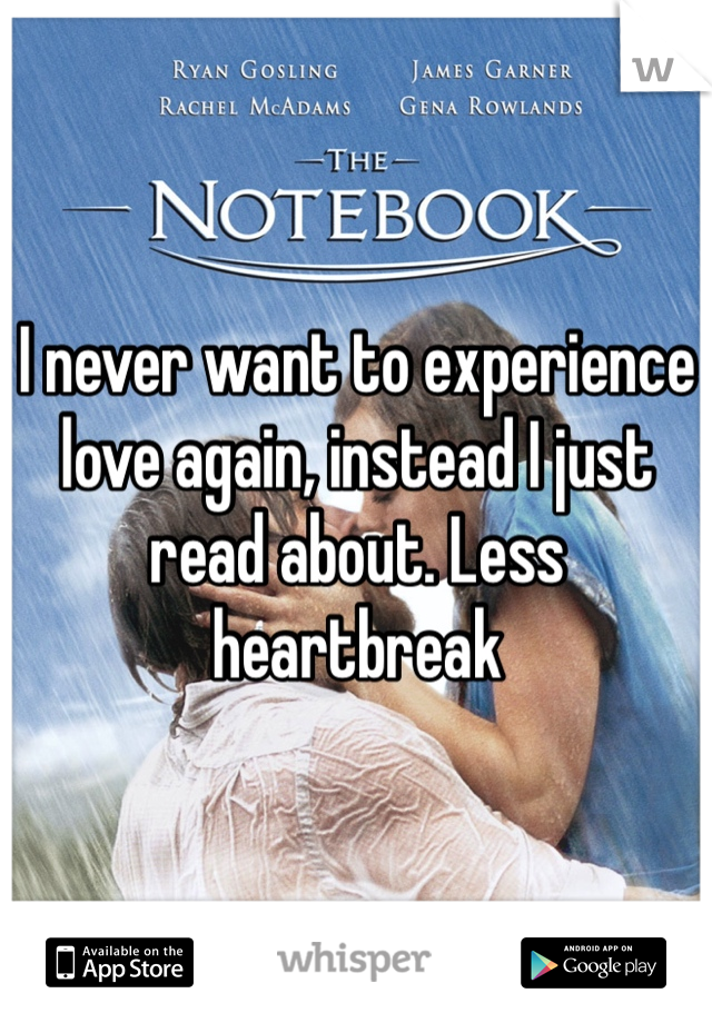 I never want to experience love again, instead I just read about. Less heartbreak