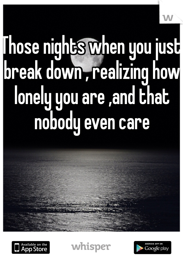 Those nights when you just break down , realizing how lonely you are ,and that nobody even care