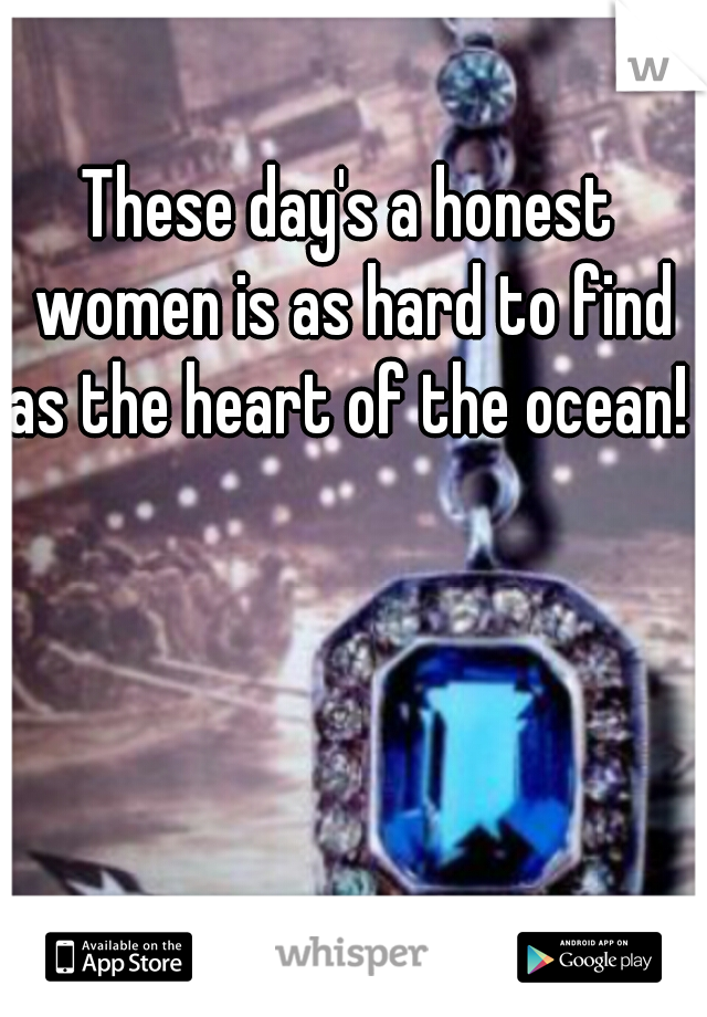 These day's a honest women is as hard to find as the heart of the ocean!