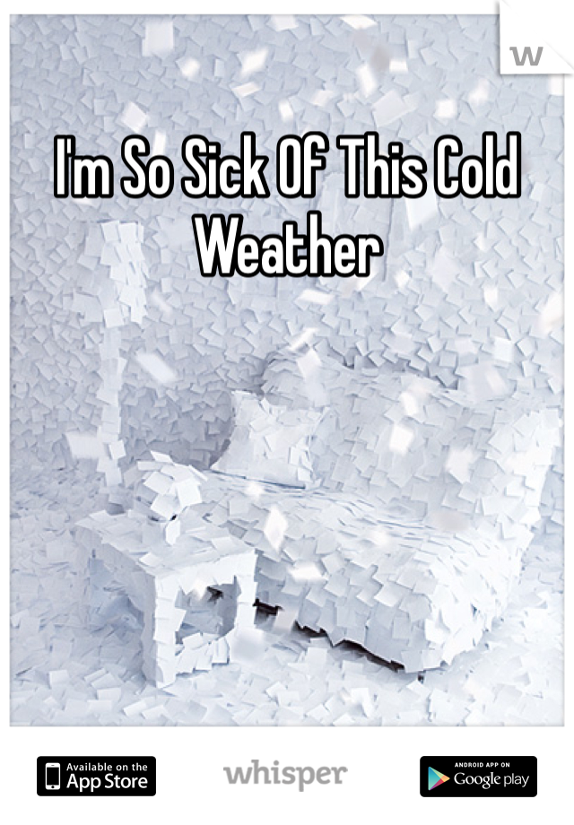 I'm So Sick Of This Cold Weather