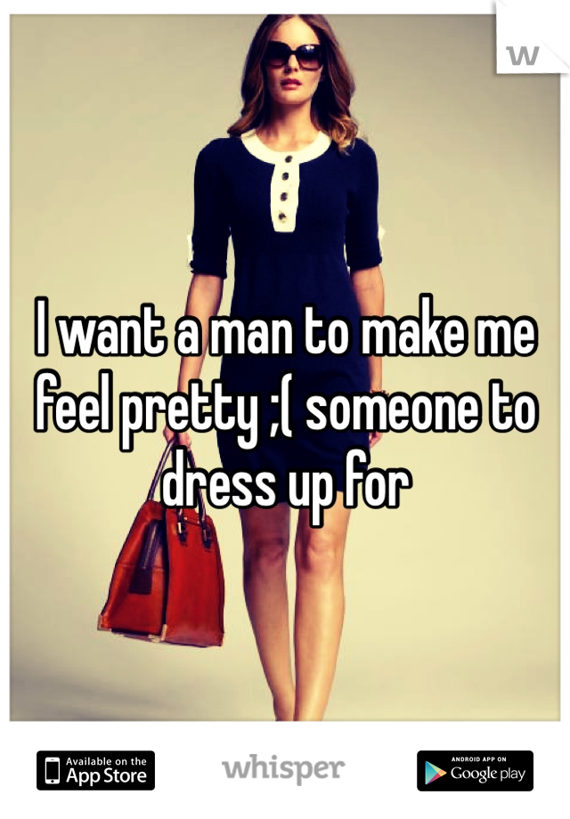 I want a man to make me feel pretty ;( someone to dress up for
