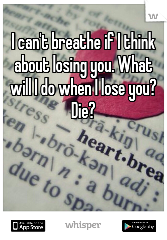 I can't breathe if I think about losing you. What will I do when I lose you? Die?