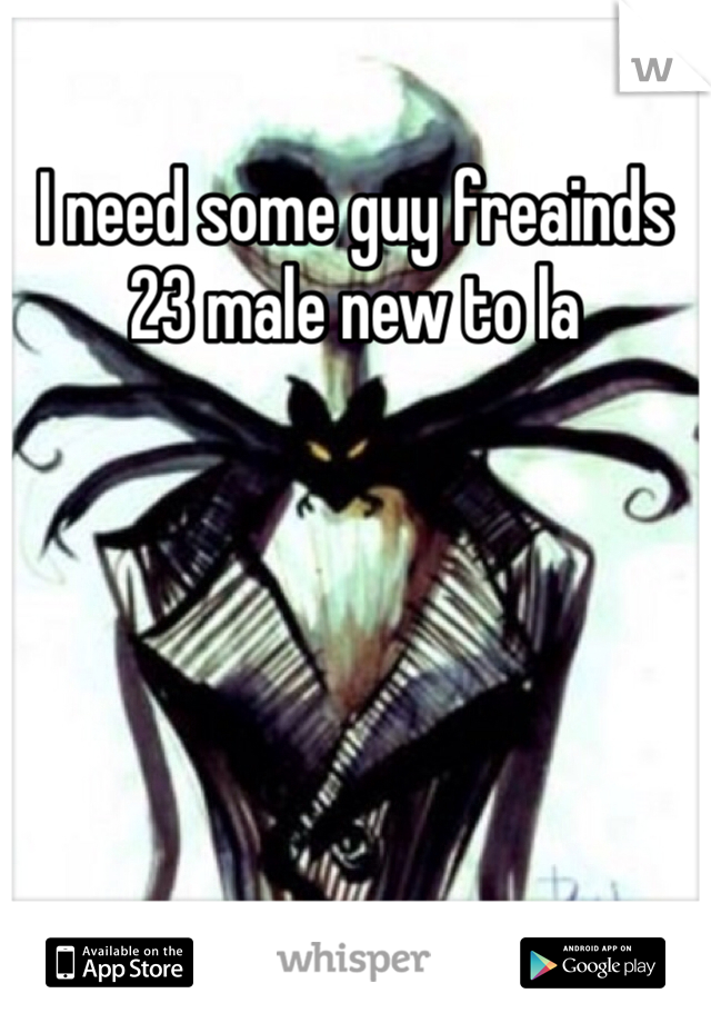 I need some guy freainds 23 male new to la