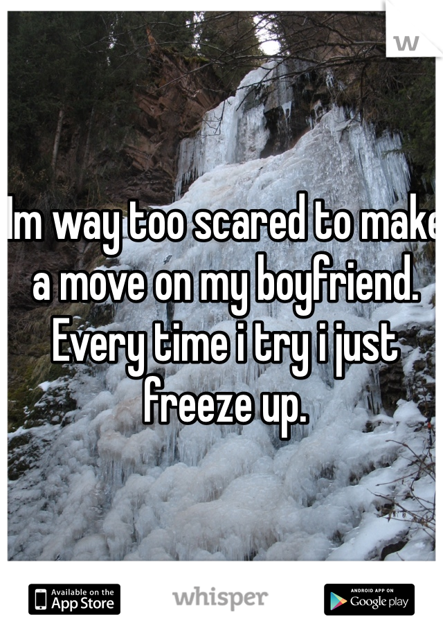 Im way too scared to make a move on my boyfriend. Every time i try i just freeze up.