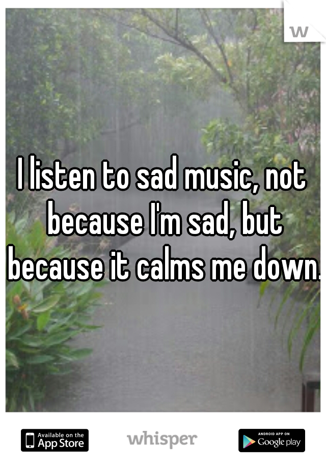 I listen to sad music, not because I'm sad, but because it calms me down.