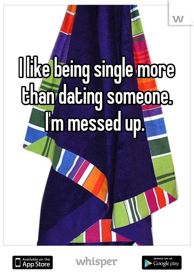 I like being single more than dating someone.  I'm messed up.
