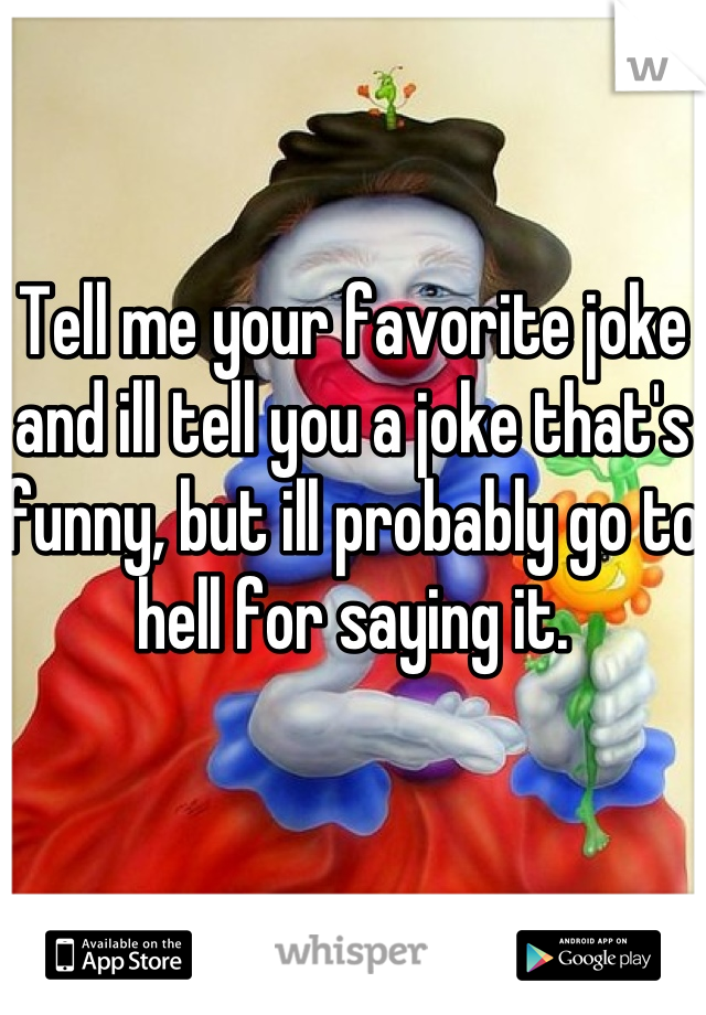 Tell me your favorite joke and ill tell you a joke that's funny, but ill probably go to hell for saying it.